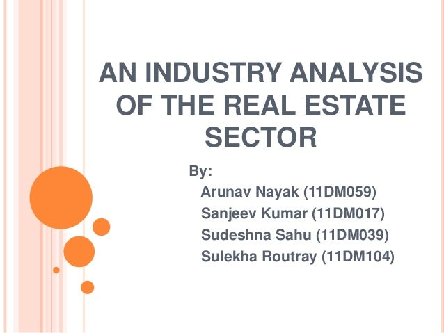 AN INDUSTRY ANALYSIS OF THE REAL ESTATE SECTOR By: Arunav Nayak (11DM059) Sanjeev Kumar (11DM017) Sudeshna Sahu (11DM039) ...