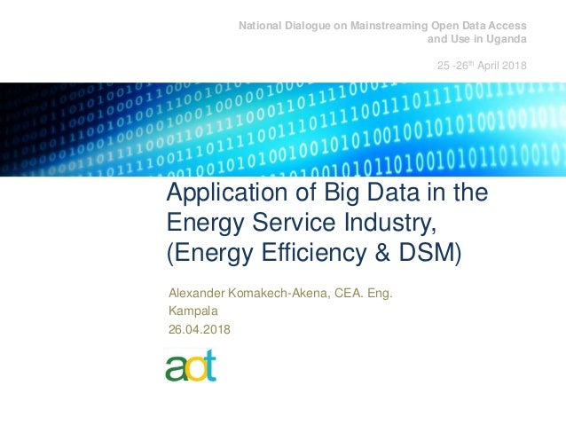 Application of Big Data in the Energy Service Industry, (Energy Efficiency & DSM) Alexander Komakech-Akena, CEA. Eng. Kamp...