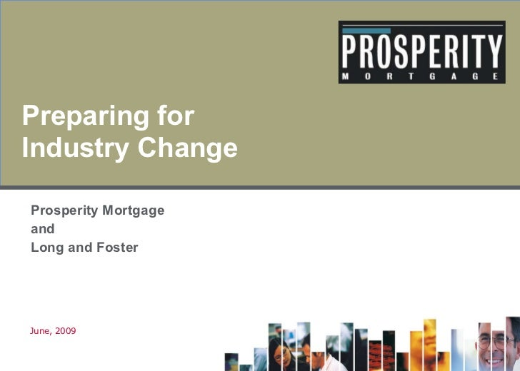 Preparing for Industry Change Prosperity Mortgage  and Long and Foster June, 2009 <Insert JV logo>