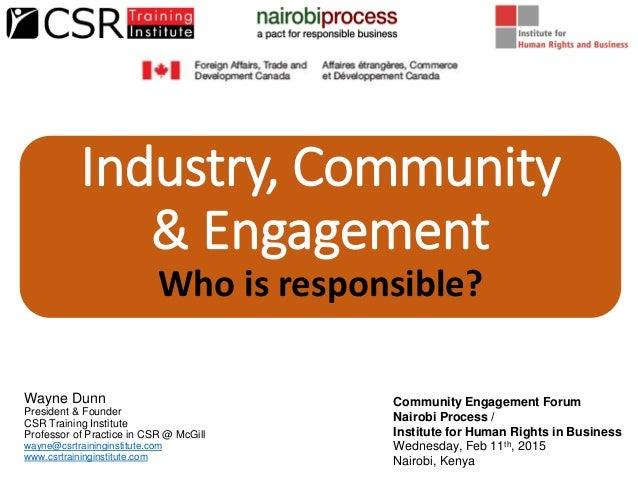 Industry, Community & Engagement Who is responsible? Wayne Dunn President & Founder CSR Training Institute Professor of Pr...