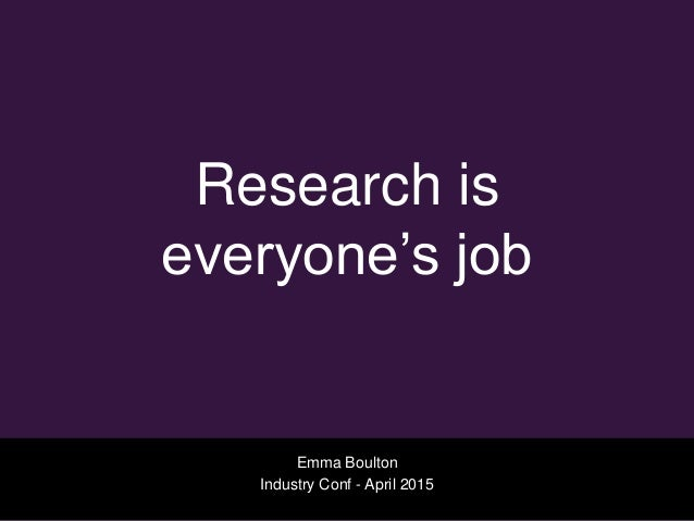 Research is everyone's job Emma Boulton Industry Conf - April 2015