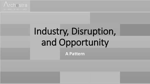 Industry, Disruption, and Opportunity A Pattern