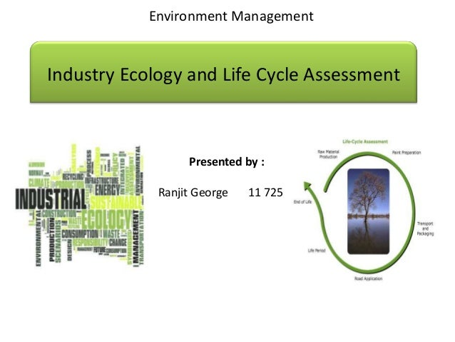 Environment ManagementIndustry Ecology and Life Cycle Assessment                  Presented by :             Ranjit George...