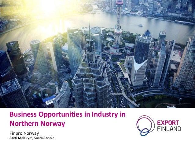 Business Opportunities in Industry in Northern Norway Finpro Norway Antti Mäkikyrö, Saara Annola