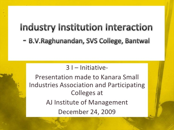 Industry Institution Interaction- B.V.Raghunandan, SVS College, Bantwal<br />3 I – Initiative-<br />Presentation made to K...