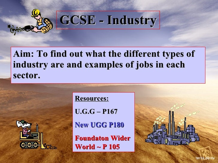 GCSE - Industry Aim: To find out what the different types of industry are and examples of jobs in each sector. Resources: ...