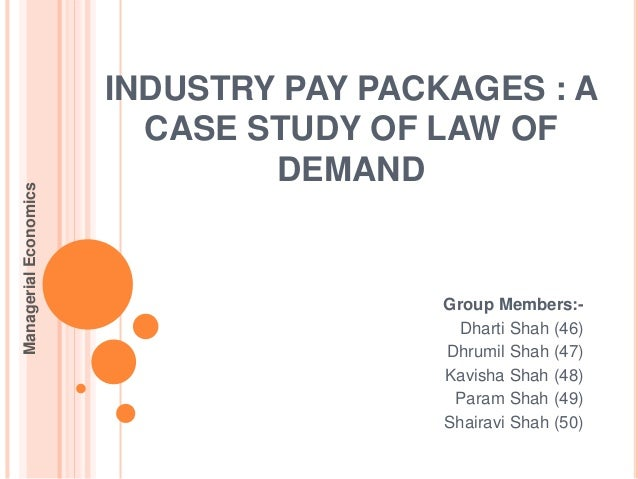 INDUSTRY PAY PACKAGES : A CASE STUDY OF LAW OF DEMAND Group Members:- Dharti Shah (46) Dhrumil Shah (47) Kavisha Shah (48)...