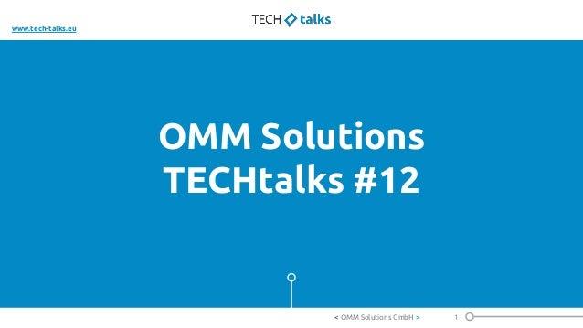 OMM Solutions TECHtalks #12 1< OMM Solutions GmbH > www.tech-talks.eu