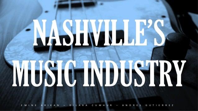 NASHVILLE'S  MUSIC INDUSTRY  E M I N E  A R I K A N  –  D I L A R A  C U M H U R  –  A N D R E S  G U T I E R R E Z
