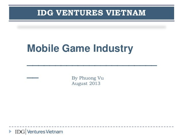 IDG VENTURES VIETNAM Mobile Game Industry _______________________ __ By Phuong Vu August 2013
