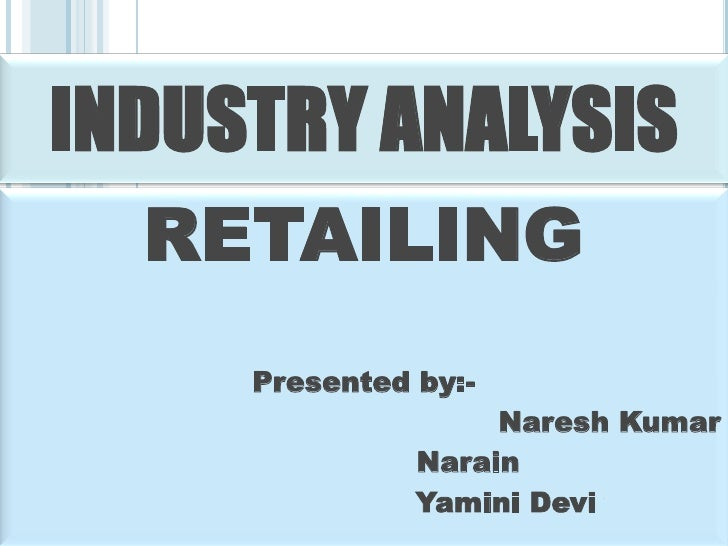 INDUSTRY ANALYSIS   RETAILING      Presented by:-                     Naresh Kumar                Narain                Ya...