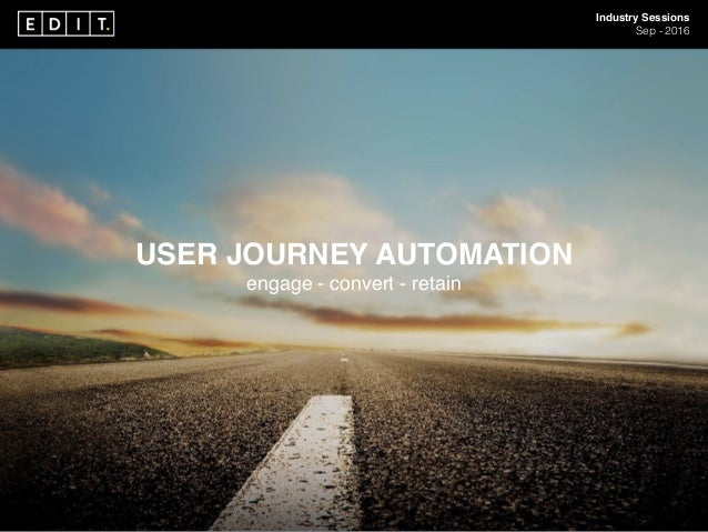 Industry Sessions Sep - 2016 USER JOURNEY AUTOMATION engage - convert - retain