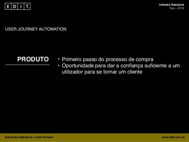 Industry Sessions Sep - 2016 Alexandre Marreiros / José Ferreira www.edit.com.pt BOTS USER JOURNEY AUTOMATION