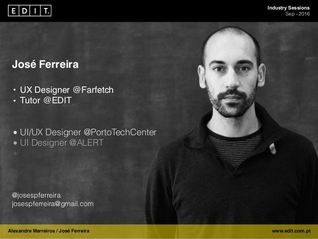 Industry Sessions Sep - 2016 Alexandre Marreiros / José Ferreira www.edit.com.pt José Ferreira • UX Designer @Farfetch • T...