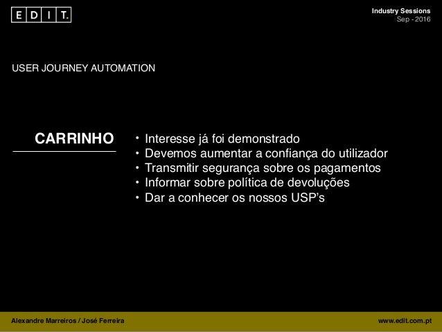 Industry Sessions Sep - 2016 Alexandre Marreiros / José Ferreira www.edit.com.pt MARKETING AUTOMATION USER JOURNEY AUTOMAT...