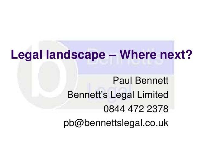 Legal landscape – Where next?                   Paul Bennett         Bennett's Legal Limited                 0844 472 2378...