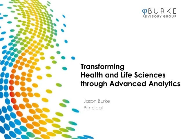 TransformingHealth and Life Sciencesthrough Advanced AnalyticsJason BurkePrincipal