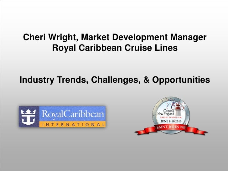 Cheri Wright, Market Development Manager       Royal Caribbean Cruise Lines   Industry Trends, Challenges, & Opportunities