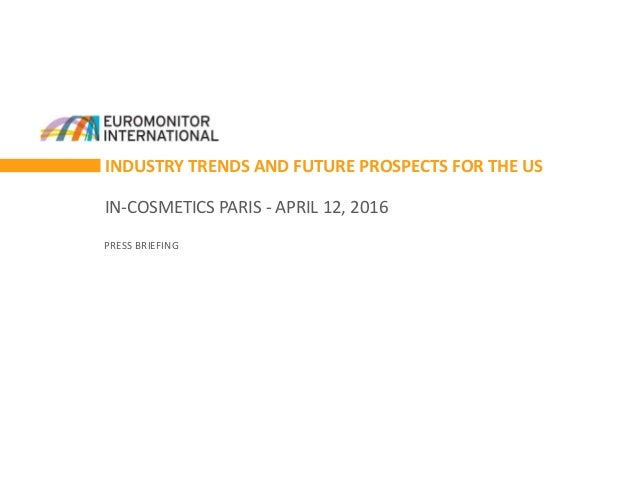 INDUSTRY TRENDS AND FUTURE PROSPECTS FOR THE US IN-COSMETICS PARIS - APRIL 12, 2016 PRESS BRIEFING