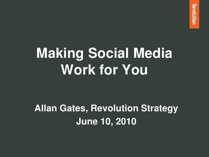 Making Social Media    Work for You  Allan Gates, Revolution Strategy          June 10, 2010