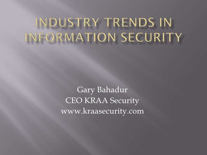Industry Trends In Information Security<br />Gary Bahadur<br />CEO KRAA Security<br />www.kraasecurity.com<br />