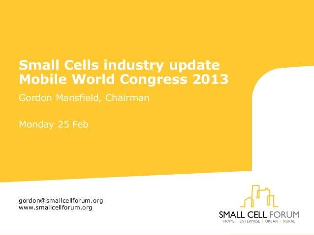 Small Cells industry update Mobile World Congress 2013 Gordon Mansfield, Chairman Monday 25 Feb gordon@smallcellforum.org ...