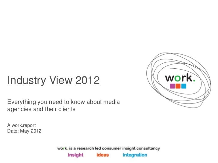 Industry View 2012Everything you need to know about mediaagencies and their clientsA work.reportDate: May 2012