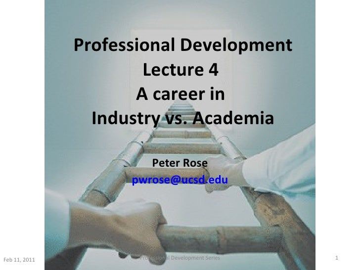 Professional Development Lecture 4  A career in  Industry vs. Academia Peter Rose [email_address] Feb 11, 2011 Professiona...