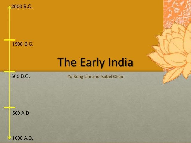2500 B.C. 1608 A.D. 1500 B.C. 500 B.C. 500 A.D The Early India Yu Rong Lim and Isabel Chun