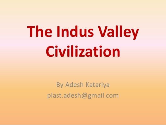 The Indus Valley Civilization By Adesh Katariya plast.adesh@gmail.com