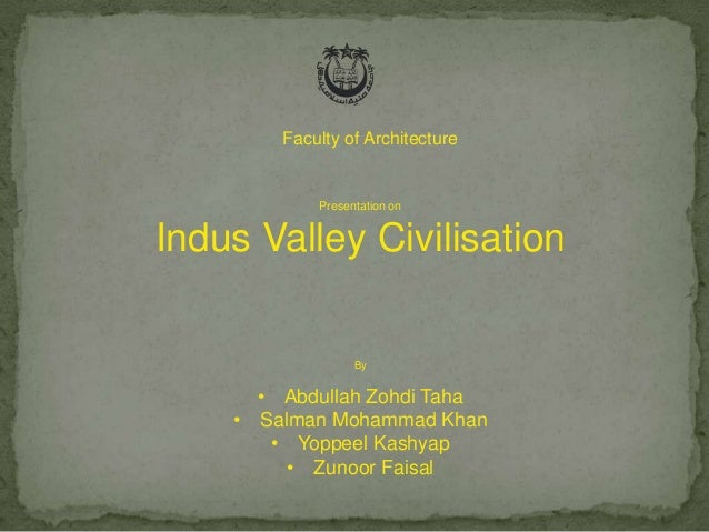 Faculty of Architecture  Presentation on  Indus Valley Civilisation  By  • Abdullah Zohdi Taha • Salman Mohammad Khan • Yo...