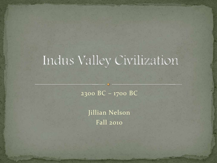 2300 BC – 1700 BC<br />Jillian Nelson<br />Fall 2010<br />Indus Valley Civilization<br />