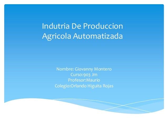 Indutria De ProduccionAgricola AutomatizadaNombre: Giovanny MonteroCurso:903 JmProfesor:MaurioColegio:Orlando Higuita Rojas
