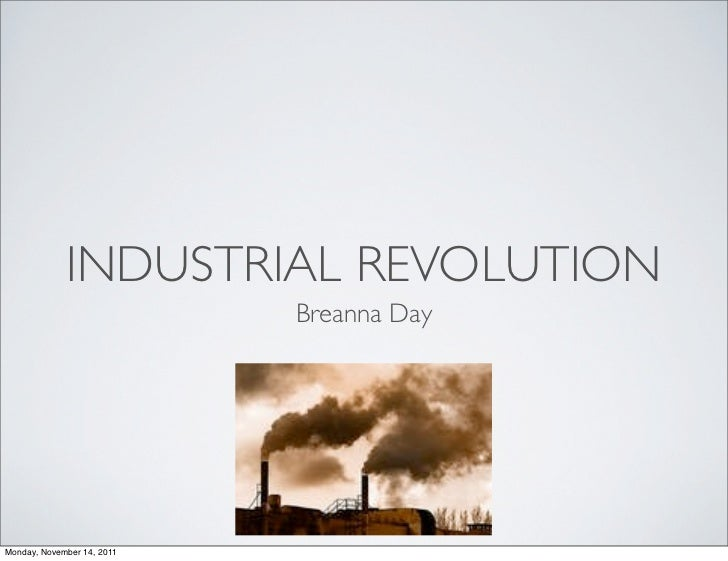 INDUSTRIAL REVOLUTION                            Breanna DayMonday, November 14, 2011