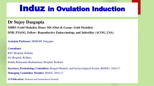 Induz in Ovulation Induction Dr Sujoy Dasgupta MBBS (Gold Medalist, Hons) MS (Obst & Gynae- Gold Medalist) DNB, FIAOG, Fel...