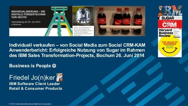 © 2014 International Business Machines Corporation Individuell verkaufen – von Social Media zum Social CRM-KAM Anwenderber...