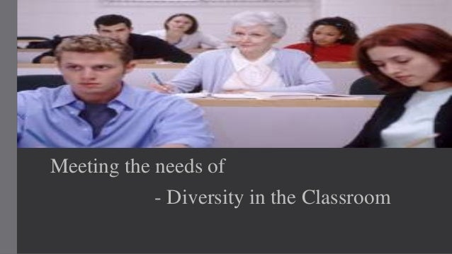 meeting diverse needs in a classroom As educators, we need to create classrooms that will maximize the success of all  students, and will accommodate a diverse range of skills,.