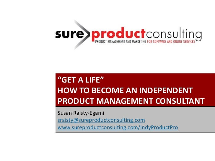 """GET A LIFE""HOW TO BECOME AN INDEPENDENTPRODUCT MANAGEMENT CONSULTANTSusan Raisty-Egamisraisty@sureproductconsulting.comww..."