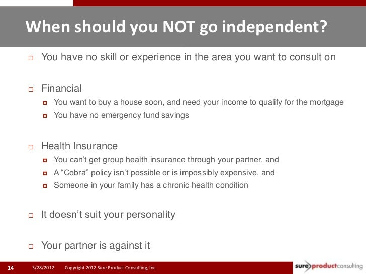 When should you NOT go independent?        You have no skill or experience in the area you want to consult on        Fin...