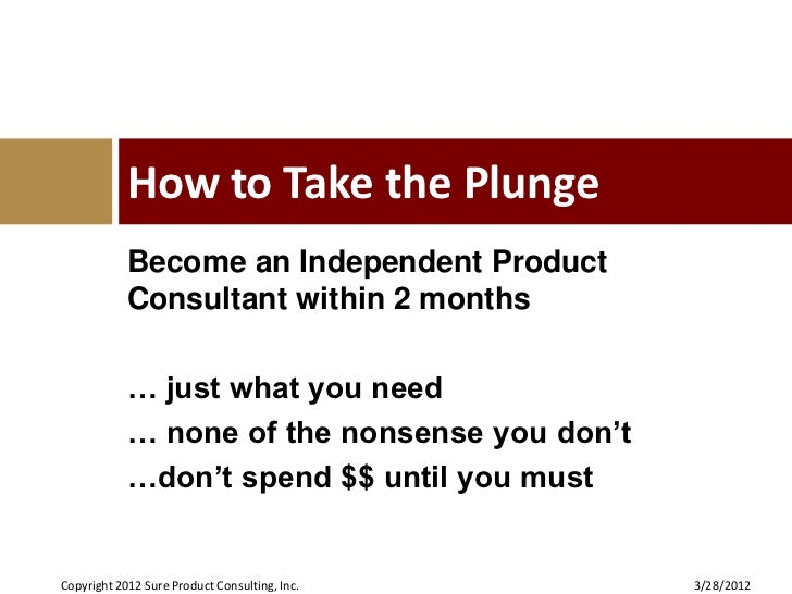 How to Take the Plunge            Become an Independent Product            Consultant within 2 months            … just wh...