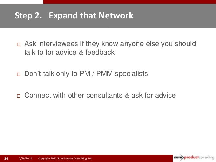 Step 2. Expand that Network        Ask interviewees if they know anyone else you should         talk to for advice & feed...