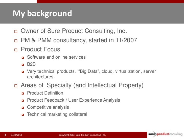 My background          Owner of Sure Product Consulting, Inc.          PM & PMM consultancy, started in 11/2007        ...