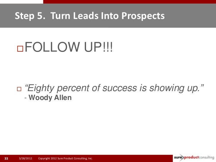 """Step 5. Turn Leads Into Prospects        FOLLOW UP!!!        """"Eighty percent of success is showing up.""""         - Woody ..."""