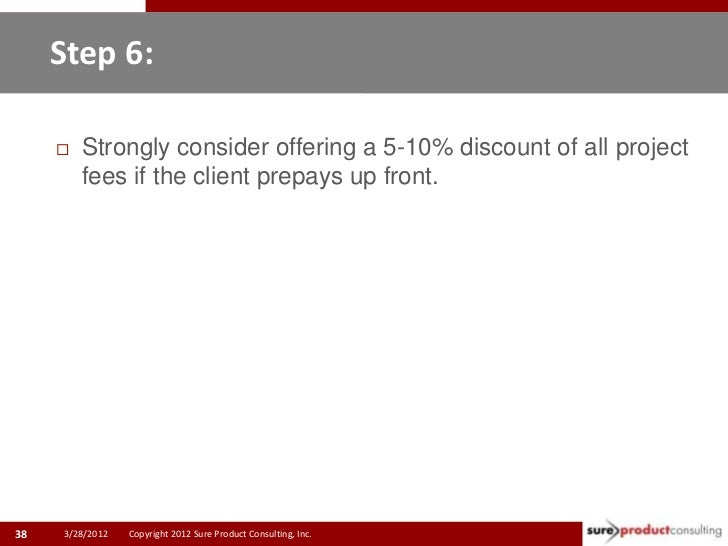 Step 6:        Strongly consider offering a 5-10% discount of all project         fees if the client prepays up front.38 ...