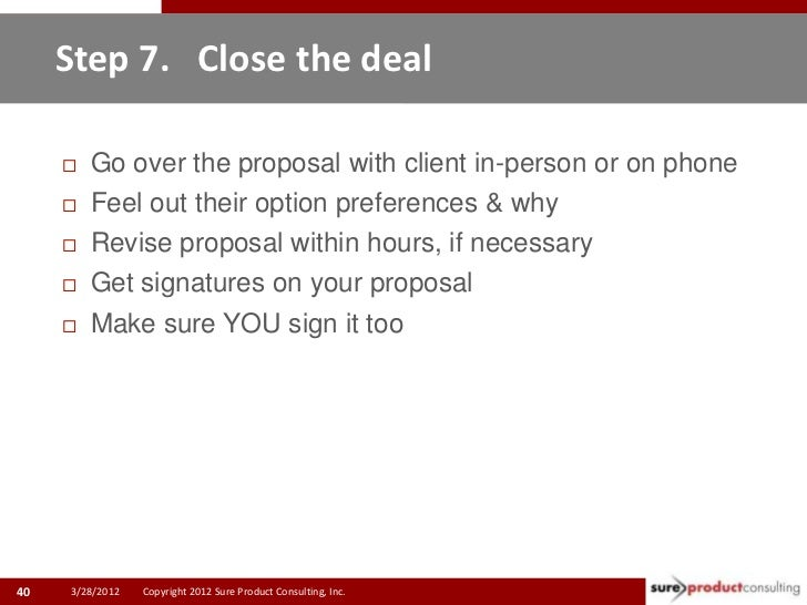 Step 7. Close the deal        Go over the proposal with client in-person or on phone        Feel out their option prefer...