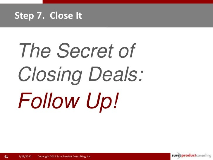 Step 7. Close It     The Secret of     Closing Deals:     Follow Up!41    3/28/2012   Copyright 2012 Sure Product Consulti...