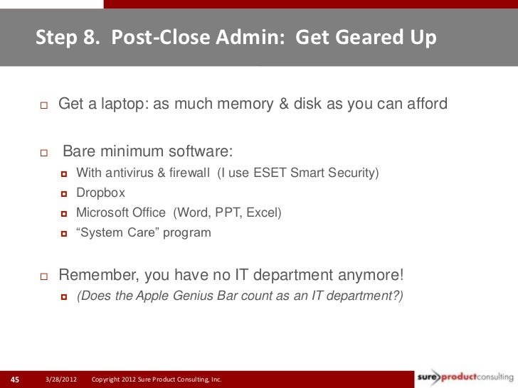 Step 8. Post-Close Admin: Get Geared Up        Get a laptop: as much memory & disk as you can afford         Bare minimu...
