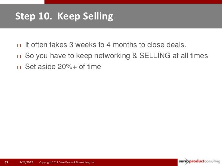 Step 10. Keep Selling        It often takes 3 weeks to 4 months to close deals.        So you have to keep networking & ...