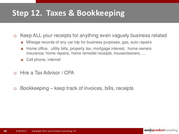 Step 12. Taxes & Bookkeeping        Keep ALL your receipts for anything even vaguely business related            Mileage...