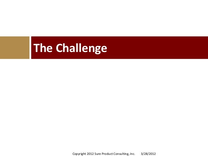 The Challenge      Copyright 2012 Sure Product Consulting, Inc.   3/28/2012